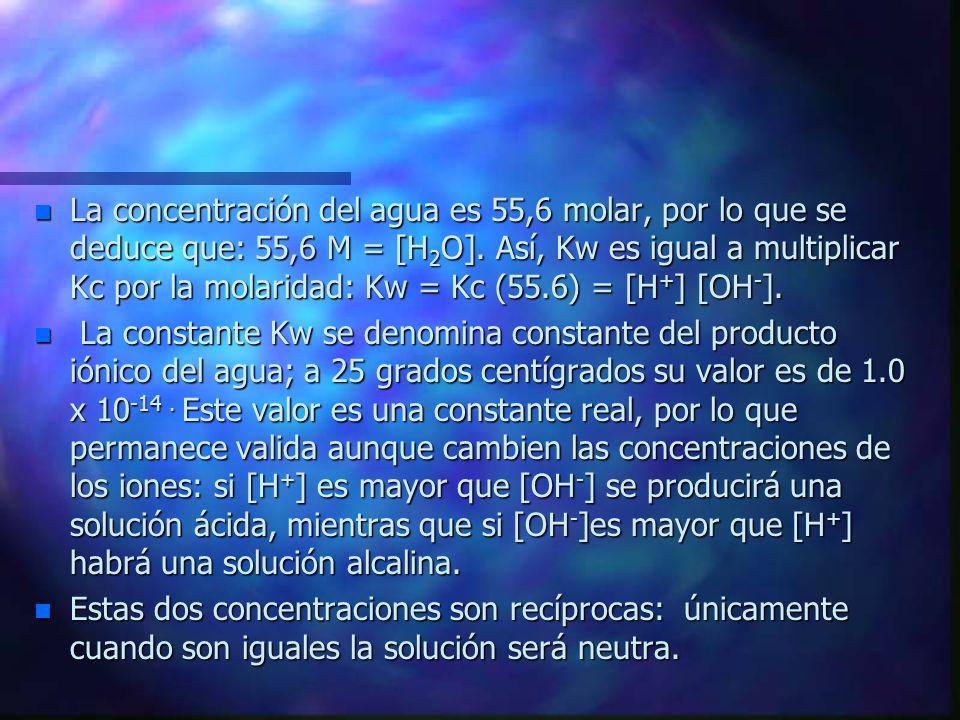 La concentración del agua es 55,6 molar, por lo que se deduce que: 55,6 M = [H2O]. Así, Kw es igual a multiplicar Kc por la molaridad: Kw = Kc (55.6) = [H+] [OH-].